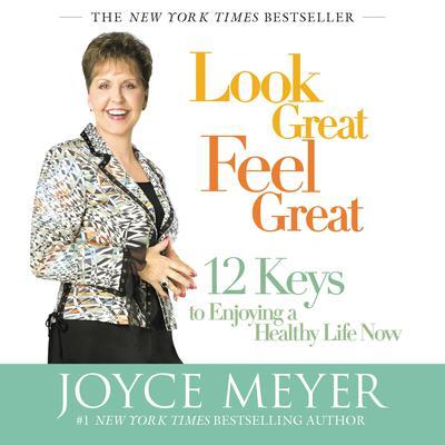 Look Great, Feel Great: 12 Keys to Enjoying a Healthy Life Now Audiobook, by Joyce Meyer