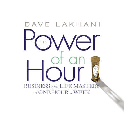 The Power of an Hour: Business and Life Mastery in One Hour a Week Audiobook, by Dave Lakhani