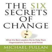 The Six Secrets of Change: What the Best Leaders Do to Help Their Organizations Survive and Thrive, by Michael Fullan
