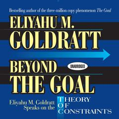 Beyond the Goal: Eliyahu Goldratt Speaks on the Theory of Constraints Audiobook, by Eliyahu M. Goldratt, Eliyahu Goldratt