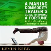 A Maniac Commodity Traders Guide to Making a Fortune: A Not-So Crazy Roadmap to Riches Audiobook, by Kevin Kerr, Agora Financial