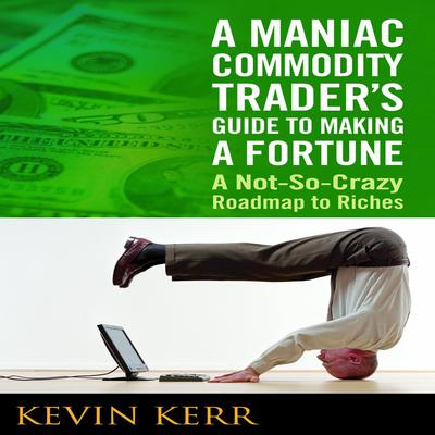 A Maniac Commodity Traders Guide to Making a Fortune: A Not-So Crazy Roadmap to Riches Audiobook, by Kevin Kerr