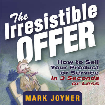 The Irresistible Offer: How to Sell Your Product or Service in 3 Seconds or Less Audiobook, by Mark Joyner
