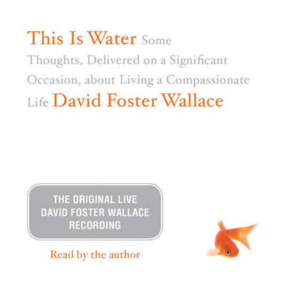 This Is Water: The Original David Foster Wallace Recording: Some Thoughts, Delivered on a Significant Occasion, about Living a Compassionate Life Audiobook, by David Foster Wallace
