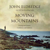 Moving Mountains: Praying with Passion, Confidence, and Authority Audiobook, by John Eldredge