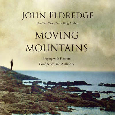 Moving Mountains: Praying with Passion, Confidence, and Authority Audiobook, by