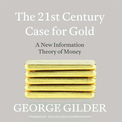 The 21st Century Case for Gold: A New Information Theory of Money Audiobook, by George Gilder