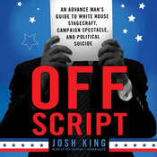 Off Script: An Advance Man's Guide to White House Stagecraft, Campaign Spectacle, and Political Suicide Audiobook, by Josh King