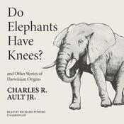 Do Elephants Have Knees? and Other Stories of Darwinian Origins, by Charles R. Ault