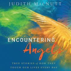 Encountering Angels: True Stories of How They Touch Our Lives Every Day Audiobook, by Judith MacNutt