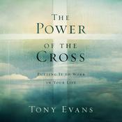 The Power of the Cross: Putting It to Work in Your Life, by Tony Evans