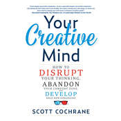 Your Creative Mind: How to Disrupt Your Thinking, Abandon Your Comfort Zone, and Develop Bold New Strategies Audiobook, by Scott Cochrane