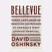 Bellevue: Three Centuries of Medicine and Mayhem at Americas Most Storied Hospital, by David Oshinsky