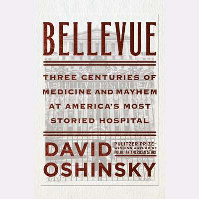 Bellevue: Three Centuries of Medicine and Mayhem at Americas Most Storied Hospital Audiobook, by David Oshinsky
