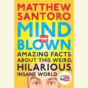 Mind = Blown: Amazing Facts About This Weird, Hilarious, Insane World, by Matthew Santoro