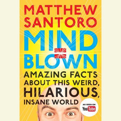 Mind = Blown: Amazing Facts About This Weird, Hilarious, Insane World Audiobook, by Matthew Santoro