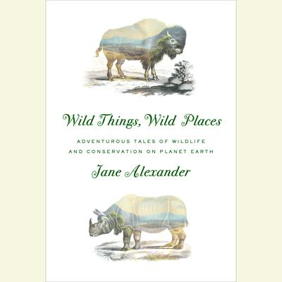 Wild Things, Wild Places: Adventurous Tales of Wildlife and Conservation on Planet Earth Audiobook, by Jane Alexander