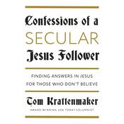 Confessions of a Secular Jesus Follower: Finding Answers in Jesus for Those Who Dont Believe, by Tom Krattenmaker