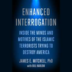 Enhanced Interrogation: Inside the Minds and Motives of the Islamic Terrorists Trying To Destroy America Audiobook, by James E. Mitchell