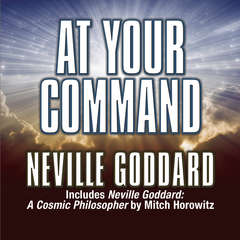 At Your Command: Includes Neville Goddard: A Cosmic Philosopher by Mitch Horowitz Audiobook, by Neville Goddard