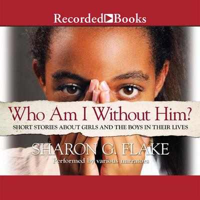 Who Am I without Him?: Short Stories about Girls and the Boys in Their Lives Audiobook, by Sharon Flake