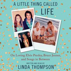 A Little Thing Called Life: On Loving Elvis Presley, Bruce Jenner, and Songs in Between Audiobook, by Linda Thompson