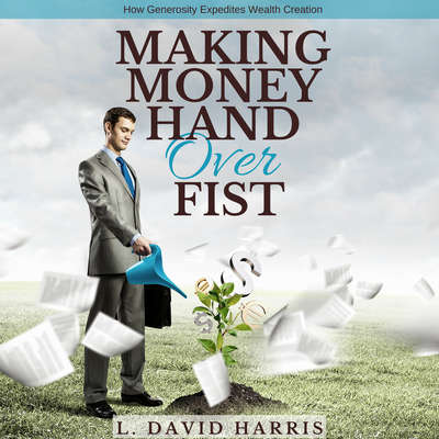 Making Money Hand over Fist: How Generosity Expedites Wealth Creation Audiobook, by L. David Harris