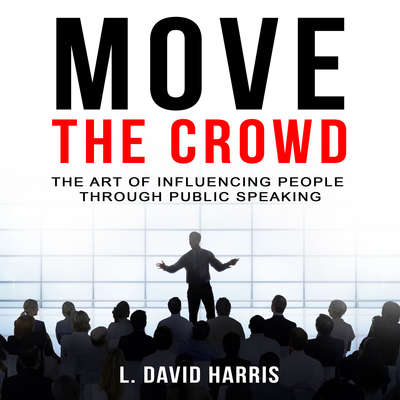 Move the Crowd: The Art of Influencing People through Public Speaking Audiobook, by L. David Harris