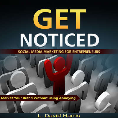 Get Noticed: Social Media Marketing for Entrepreneurs: Market Your Brand Without Being Annoying Audiobook, by L. David Harris