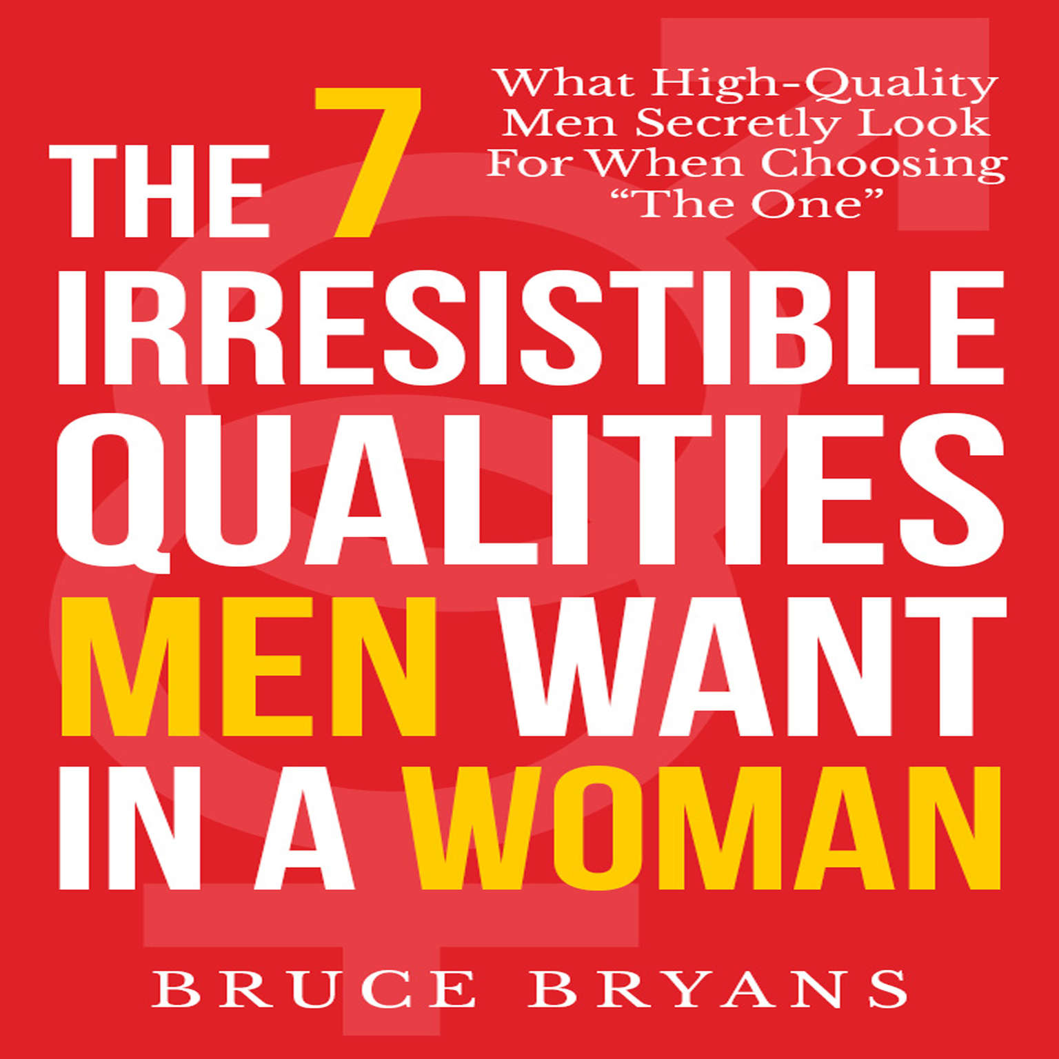 The 7 Irresistible Qualities Men Want In a Woman: What High-Quality Men Secretly Look for When Choosing the One Audiobook, by Bruce Bryans