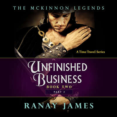 Unfinished Business: Book 2, Part 2: The McKinnon Legends: A Time Travel Series Audiobook, by Ranay James