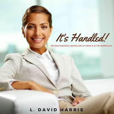 It's Handled! : Helping Powerful Women Win at Home & in the Workplace Audiobook, by L. David Harris