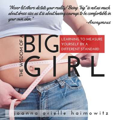 The Wisdom of a Big Girl: Learning to Measure Yourself by a Different Standard Audiobook, by Joanna Arielle Haimowitz