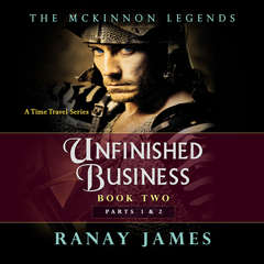 Unfinished Business: Book 2, Parts 1 and 2 : The McKinnon Legends (A Time Travel Series) Audiobook, by Ranay James