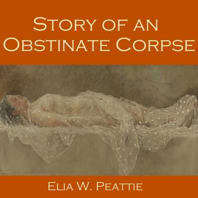 Story of an Obstinate Corpse Audiobook, by Elia W. Peattie