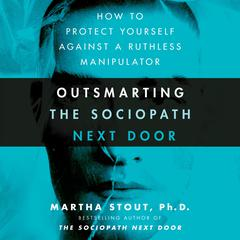 Outsmarting the Sociopath Next Door: How to Protect Yourself Against a Ruthless Manipulator Audiobook, by Martha Stout, Ph.D., Martha Stout