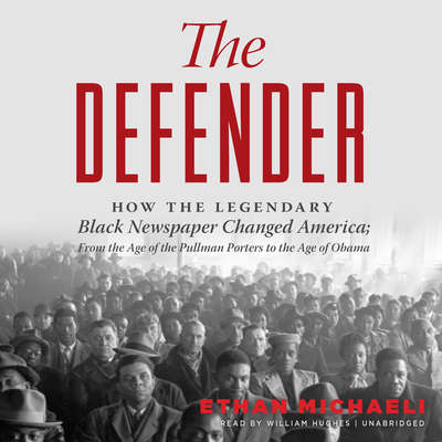 The Defender: How the Legendary Black Newspaper Changed America; From the Age of the Pullman Porters to the Age of Obama Audiobook, by Ethan  Michaeli