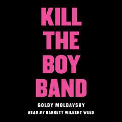 Kill the Boy Band Audiobook, by Goldy Moldavsky