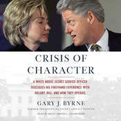 Crisis of Character: A White House Secret Service Officer Discloses His Firsthand Experience with Hillary, Bill, and How They Operate, by Gary J. Byrne