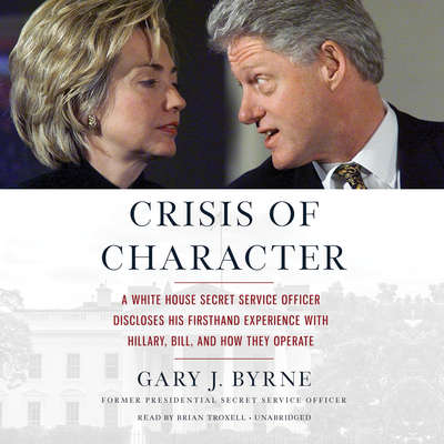 Crisis of Character: A White House Secret Service Officer Discloses His Firsthand Experience with Hillary, Bill, and How They Operate Audiobook, by Gary J. Byrne