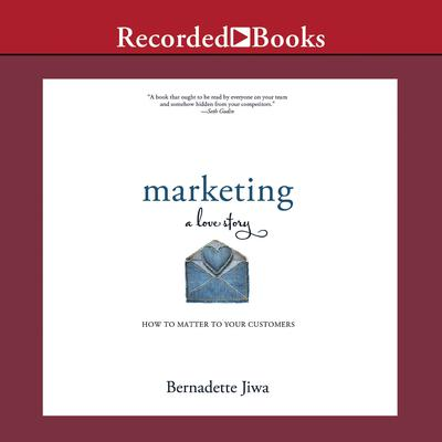 Marketing: A Love Story: How to Matter to Your Customers Audiobook, by Bernadette Jiwa