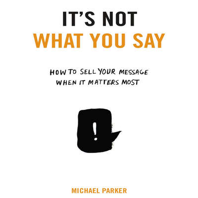 Its Not What You Say: How to Sell Your Message When It Matters Most Audiobook, by Michael Parker