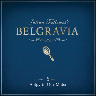 Julian Fellowess Belgravia Episode 6: A Spy in our Midst Audiobook, by Julian Fellowes