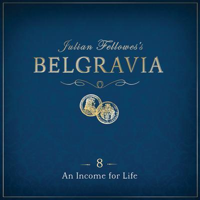 Julian Fellowess Belgravia Episode 8: An Income for Life Audiobook, by Julian Fellowes