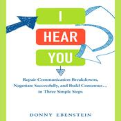 I Hear You: Repair Communication Breakdowns, Negotiate Successfully, and Build Consensus... in Three Easy Steps Audiobook, by Donny Ebenstein