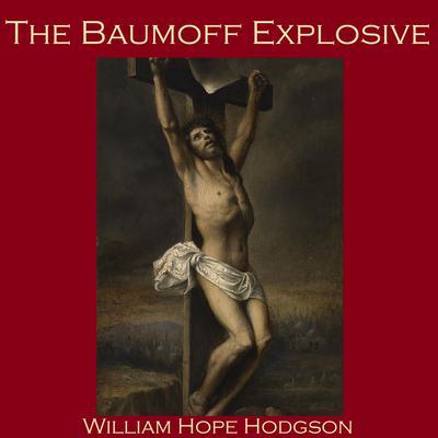 The Baumoff Explosive; or Eloi, Eloi, Lama Sabachthani Audiobook, by William Hope Hodgson