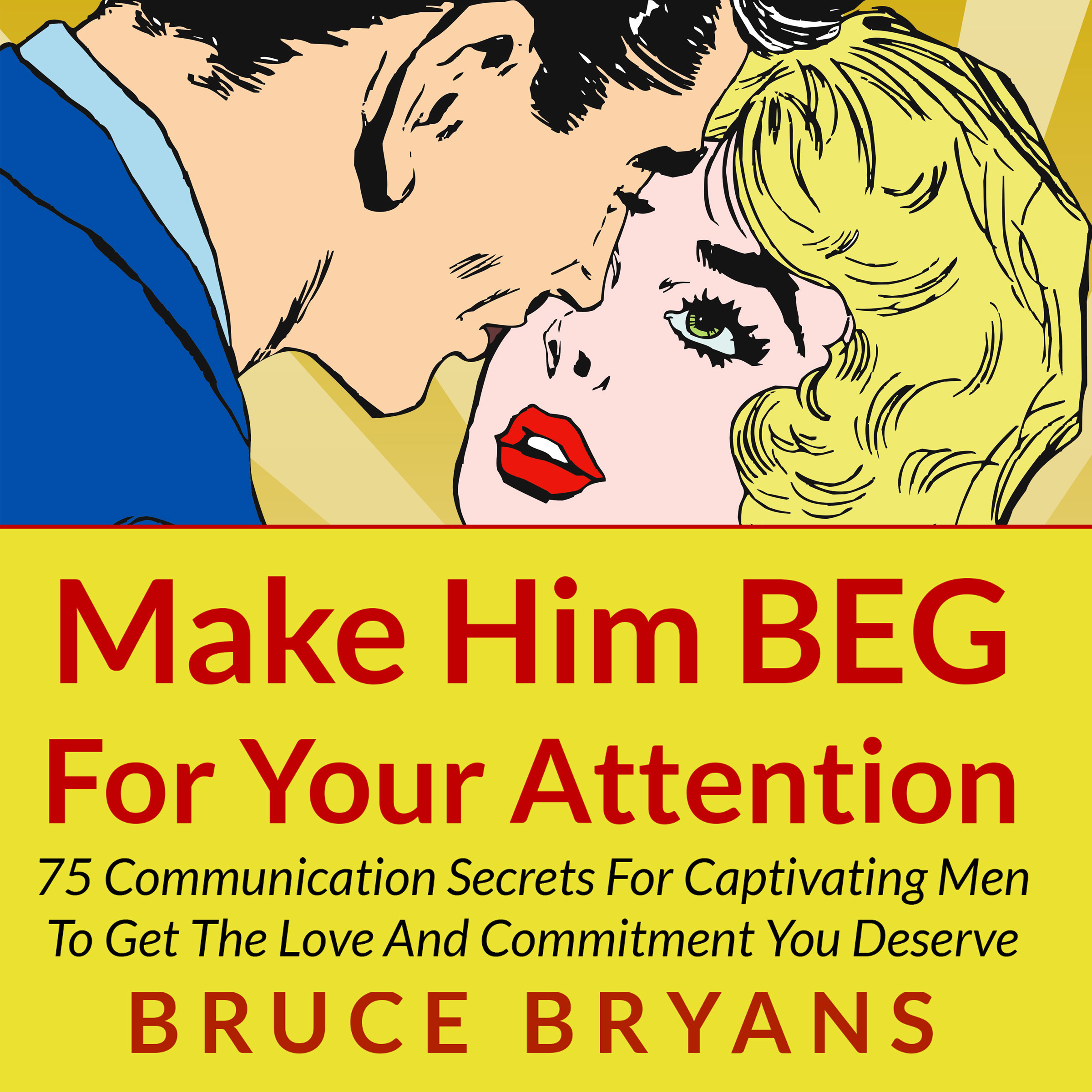 Printable Make Him BEG for Your Attention: 75 Communication Secrets for Captivating Men to Get the Love and Commitment You Deserve Audiobook Cover Art