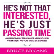 He's Not That Interested, He's Just Passing Time: 40 Unmistakable Behaviors of Men Who Avoid Commitment and Play Games with Women Audiobook, by Bruce Bryans