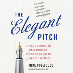 The Elegant Pitch: Create a Compelling Recommendation, Build Broad Support, and Get It Approved Audiobook, by Mike Figliuolo