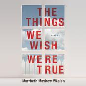 The Things We Wish Were True: A Novel, by Marybeth Mayhew Whalen